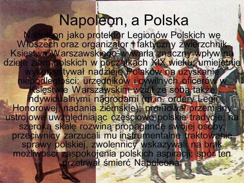 Napoleon, a Polska Napoleon jako protektor Legionów Polskich we Włoszech oraz organizator i faktyczny zwierzchnik Księstwa Warszawskiego wywarła znacz