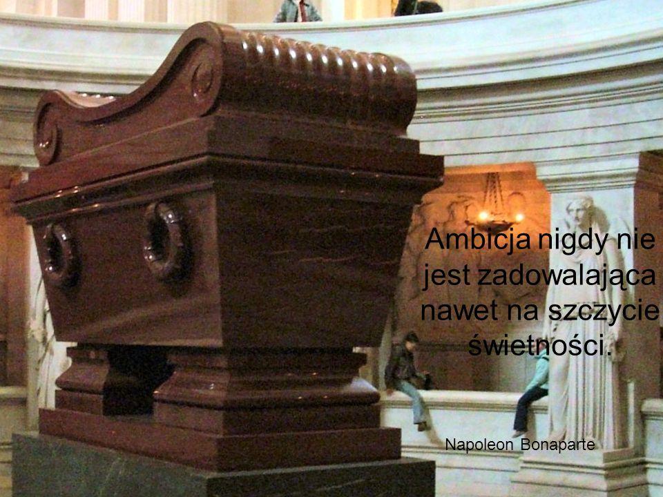 Ambicja nigdy nie jest zadowalająca nawet na szczycie świetności. Napoleon Bonaparte