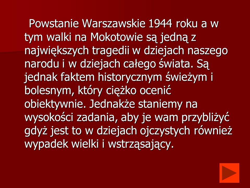 Powstanie Warszawskie 1944 roku a w tym walki na Mokotowie są jedną z największych tragedii w dziejach naszego narodu i w dziejach całego świata. Są j
