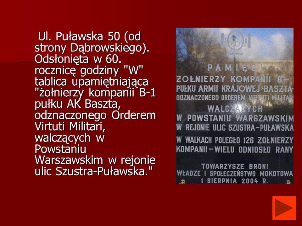 Ul. Puławska 50 (od strony Dąbrowskiego). Odsłonięta w 60. rocznicę godziny
