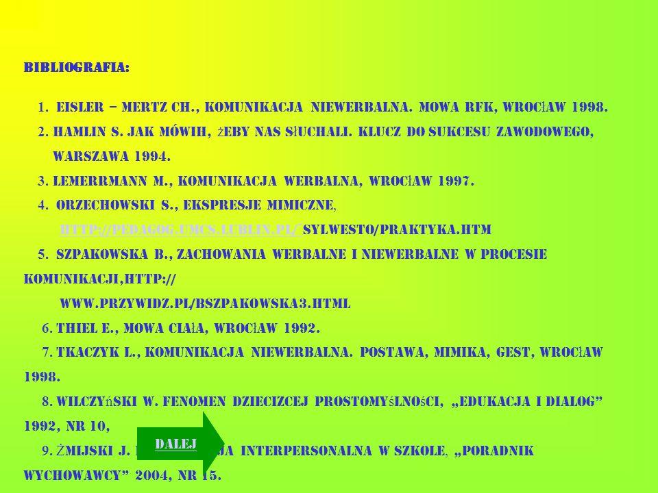 BIBLIOGRAFIA: 1. Eisler – Mertz Ch., Komunikacja niewerbalna. Mowa rąk, Wroc ł aw 1998. 2. Hamlin S. Jak mówić, ż eby nas s ł uchali. Klucz do sukcesu