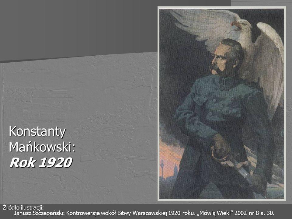 Konstanty Mańkowski: Rok 1920 Źródło ilustracji: Janusz Szczepański: Kontrowersje wokół Bitwy Warszawskiej 1920 roku. Mówią Wieki 2002 nr 8 s. 30.