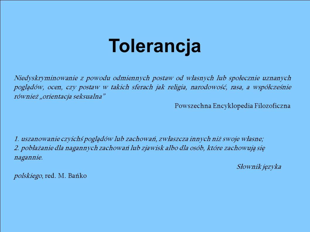 Tolerancja Niedyskryminowanie z powodu odmiennych postaw od własnych lub społecznie uznanych poglądów, ocen, czy postaw w takich sferach jak religia,