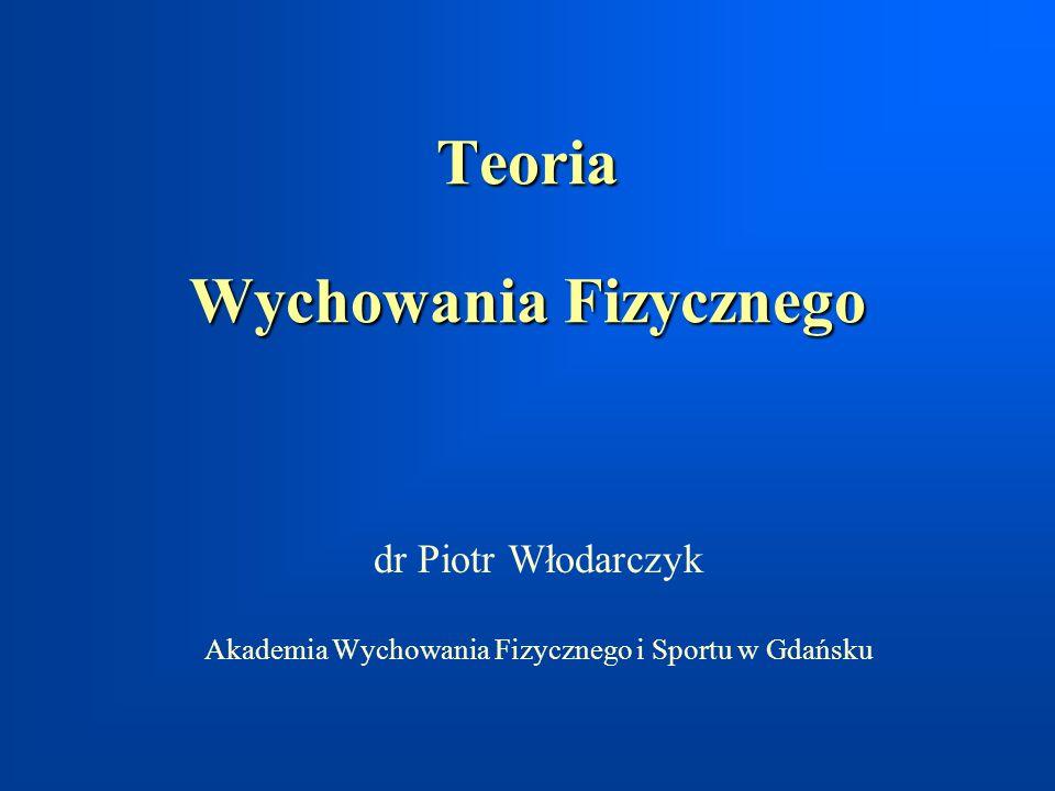 Teoria Wychowania Fizycznego dr Piotr Włodarczyk Akademia Wychowania Fizycznego i Sportu w Gdańsku