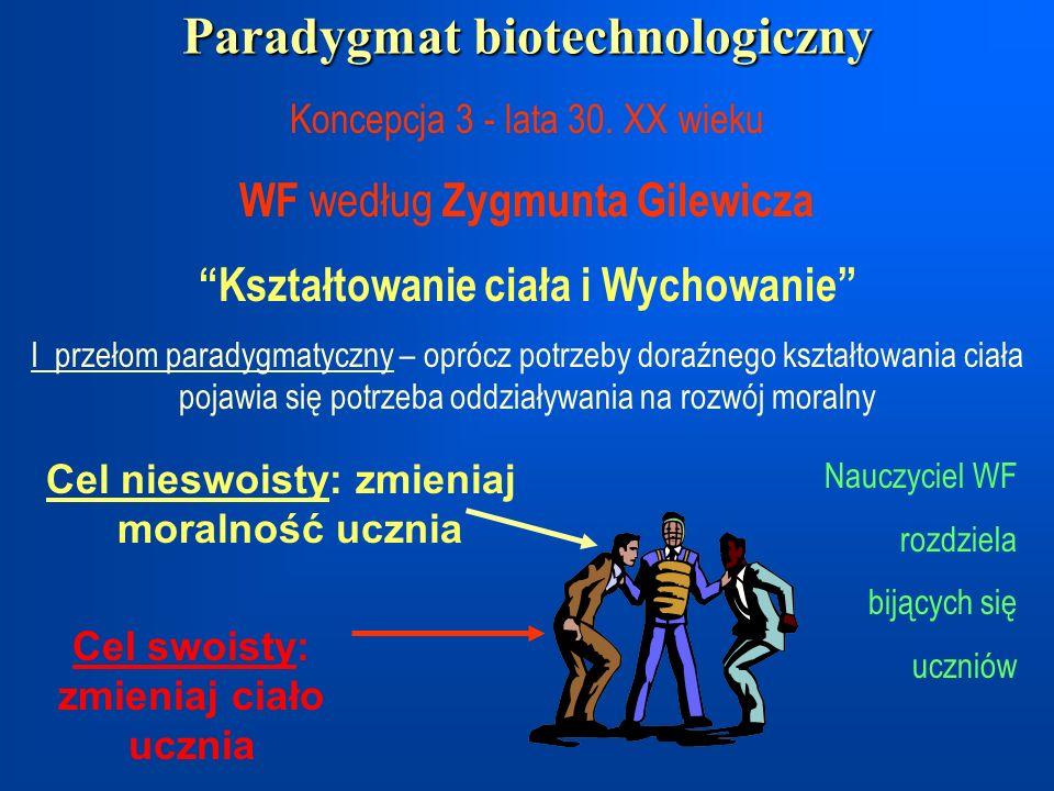 Paradygmat biotechnologiczny Koncepcja 3 - lata 30. XX wieku WF według Zygmunta Gilewicza Kształtowanie ciała i Wychowanie I przełom paradygmatyczny –