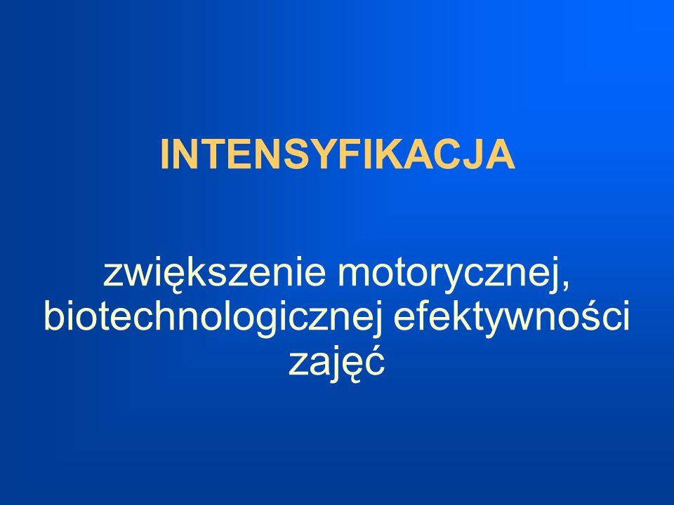 INTENSYFIKACJA zwiększenie motorycznej, biotechnologicznej efektywności zajęć