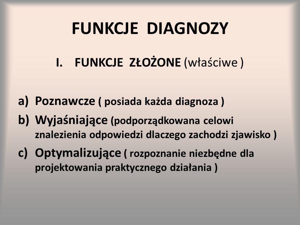 FUNKCJE DIAGNOZY I.FUNKCJE ZŁOŻONE (właściwe ) a)Poznawcze ( posiada każda diagnoza ) b)Wyjaśniające (podporządkowana celowi znalezienia odpowiedzi dl