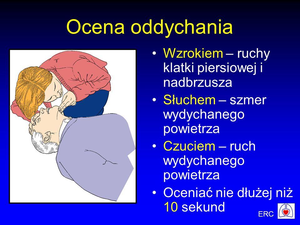ERC Ocena oddychania Wzrokiem – ruchy klatki piersiowej i nadbrzusza Słuchem – szmer wydychanego powietrza Czuciem – ruch wydychanego powietrza Ocenia