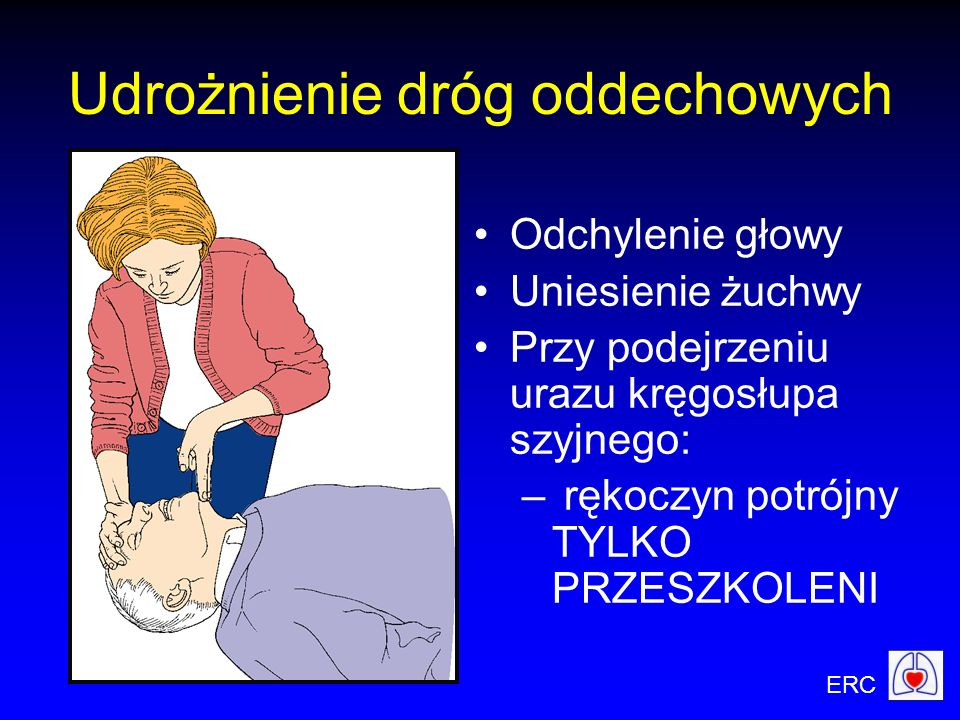 ERC Udrożnienie dróg oddechowych Odchylenie głowy Uniesienie żuchwy Przy podejrzeniu urazu kręgosłupa szyjnego: – rękoczyn potrójny TYLKO PRZESZKOLENI