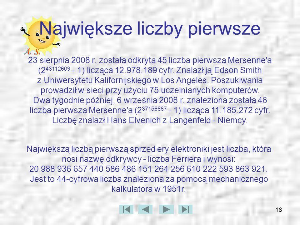 18 Największe liczby pierwsze 23 sierpnia 2008 r. została odkryta 45 liczba pierwsza Mersenne'a (2 43112609 - 1) licząca 12.978.189 cyfr. Znalazł ją E