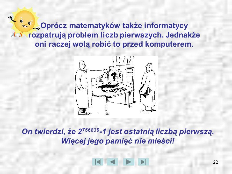 22 Oprócz matematyków także informatycy rozpatrują problem liczb pierwszych. Jednakże oni raczej wolą robić to przed komputerem. On twierdzi, że 2 756