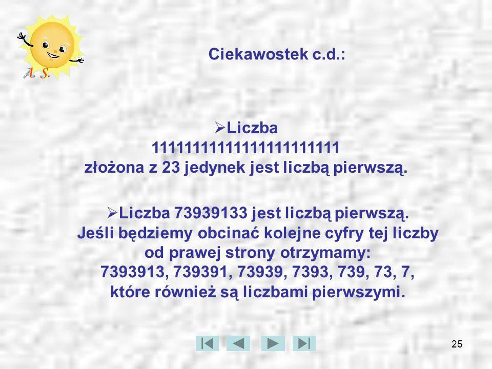 25 Ciekawostek c.d.: Liczba 11111111111111111111111 złożona z 23 jedynek jest liczbą pierwszą. Liczba 73939133 jest liczbą pierwszą. Jeśli będziemy ob
