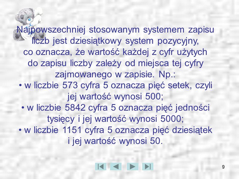 9 Najpowszechniej stosowanym systemem zapisu liczb jest dziesiątkowy system pozycyjny, co oznacza, że wartość każdej z cyfr użytych do zapisu liczby z