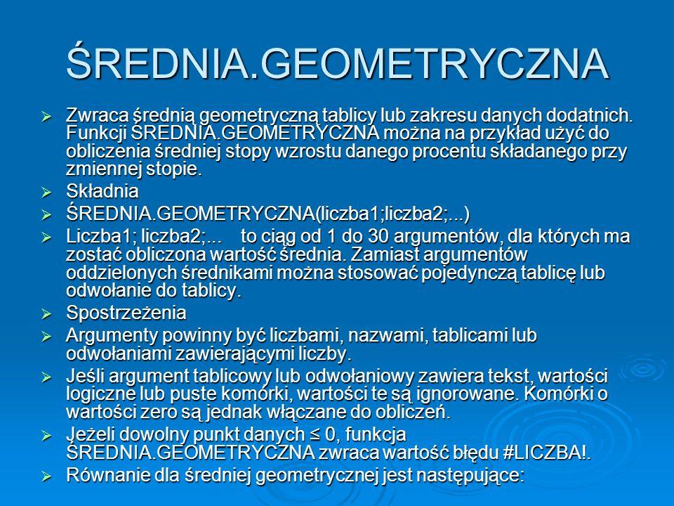 ŚREDNIA.GEOMETRYCZNA Zwraca średnią geometryczną tablicy lub zakresu danych dodatnich.