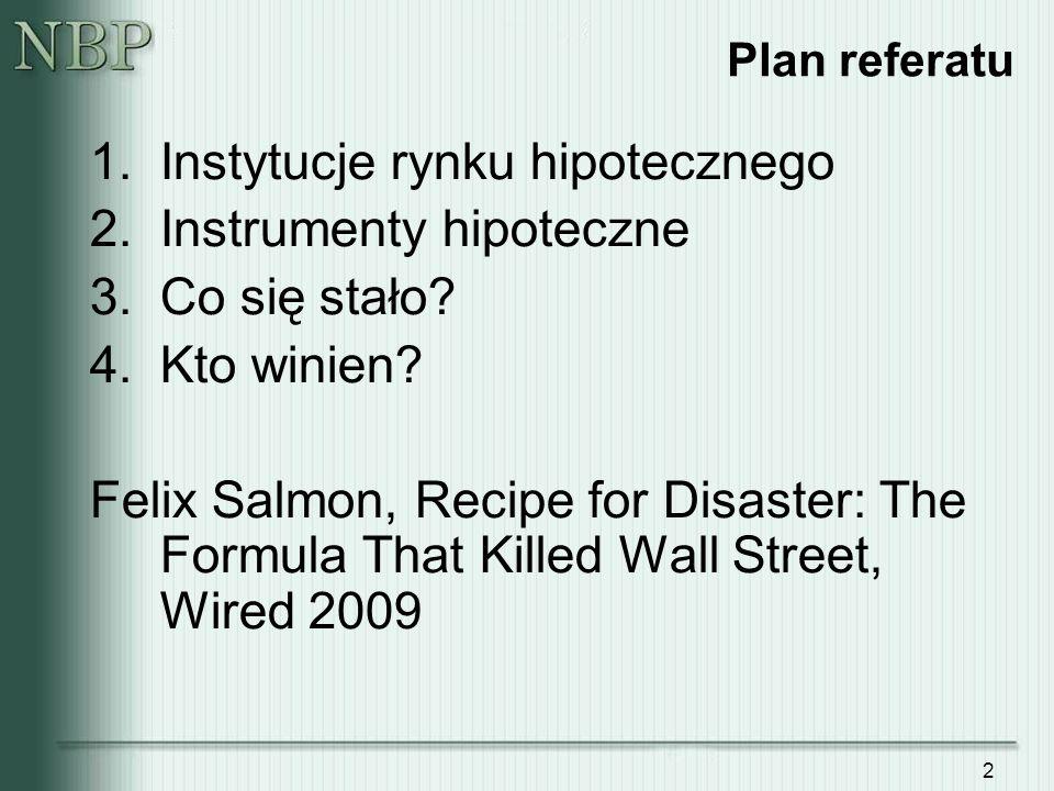 2 Plan referatu 1.Instytucje rynku hipotecznego 2.Instrumenty hipoteczne 3.Co się stało? 4.Kto winien? Felix Salmon, Recipe for Disaster: The Formula