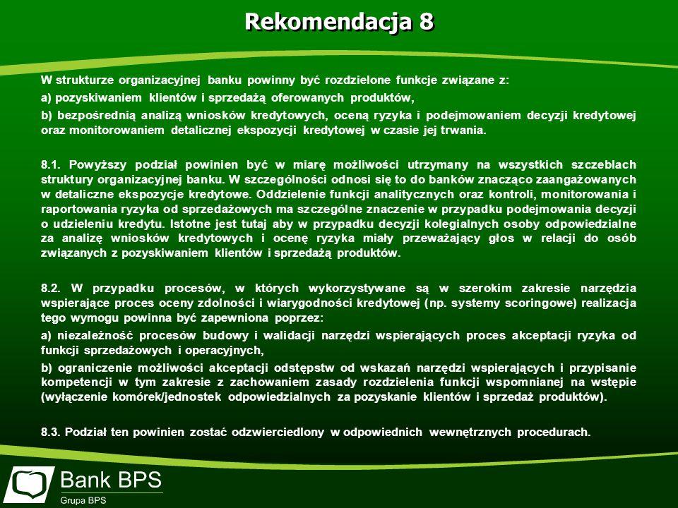 Rekomendacja 8 W strukturze organizacyjnej banku powinny być rozdzielone funkcje związane z: a) pozyskiwaniem klientów i sprzedażą oferowanych produktów, b) bezpośrednią analizą wniosków kredytowych, oceną ryzyka i podejmowaniem decyzji kredytowej oraz monitorowaniem detalicznej ekspozycji kredytowej w czasie jej trwania.