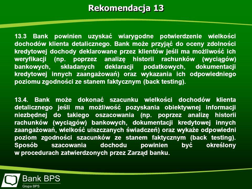 Rekomendacja 13 13.3 Bank powinien uzyskać wiarygodne potwierdzenie wielkości dochodów klienta detalicznego.