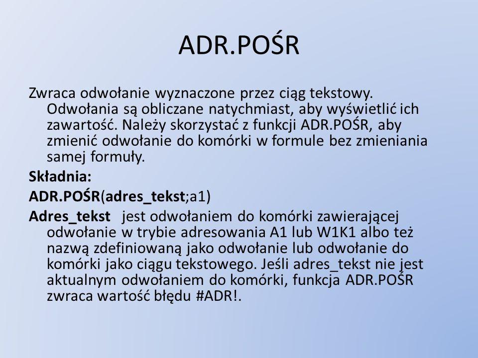 ADR.POŚR Zwraca odwołanie wyznaczone przez ciąg tekstowy. Odwołania są obliczane natychmiast, aby wyświetlić ich zawartość. Należy skorzystać z funkcj