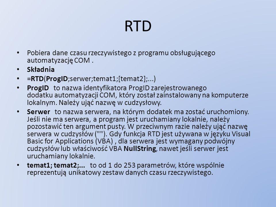 RTD Pobiera dane czasu rzeczywistego z programu obsługującego automatyzację COM. Składnia =RTD(ProgID;serwer;temat1;[temat2];...) ProgID to nazwa iden