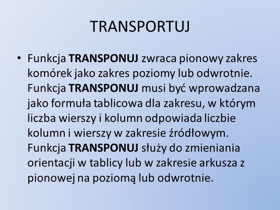 TRANSPORTUJ Funkcja TRANSPONUJ zwraca pionowy zakres komórek jako zakres poziomy lub odwrotnie. Funkcja TRANSPONUJ musi być wprowadzana jako formuła t
