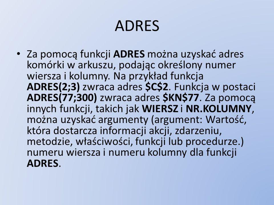 ADRES Za pomocą funkcji ADRES można uzyskać adres komórki w arkuszu, podając określony numer wiersza i kolumny. Na przykład funkcja ADRES(2;3) zwraca