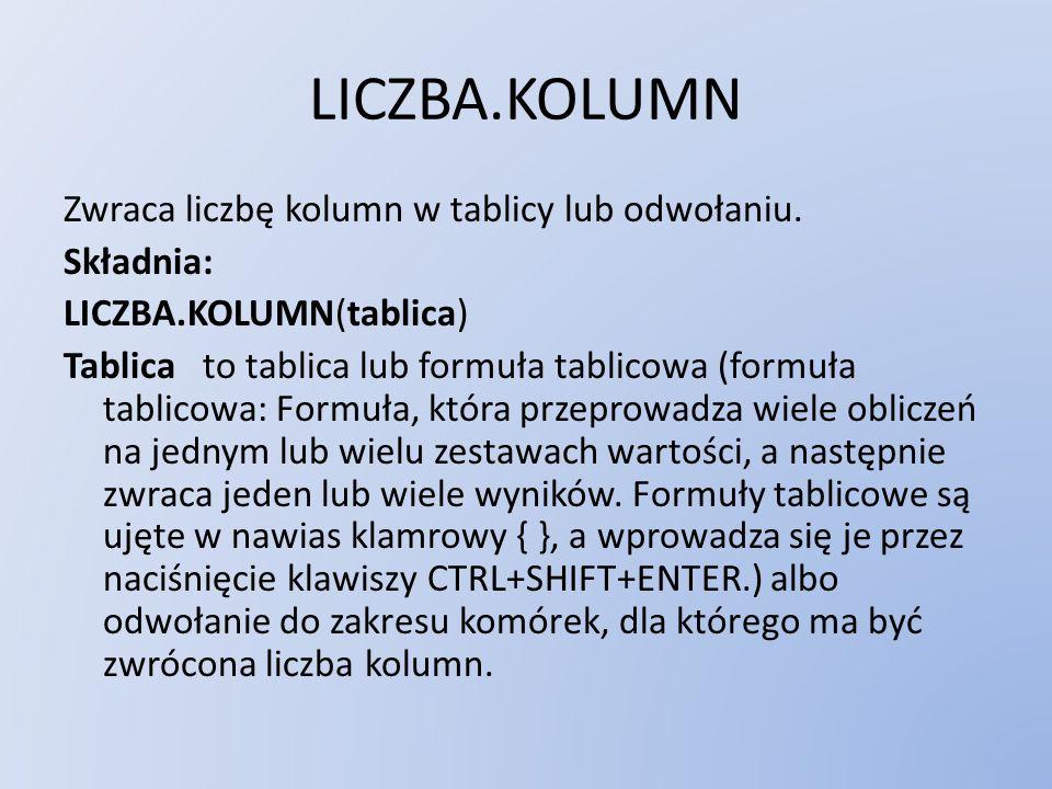 LICZBA.KOLUMN Zwraca liczbę kolumn w tablicy lub odwołaniu. Składnia: LICZBA.KOLUMN(tablica) Tablica to tablica lub formuła tablicowa (formuła tablico