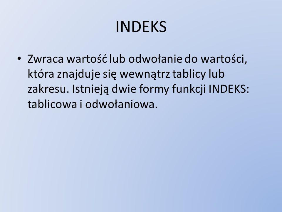 INDEKS Zwraca wartość lub odwołanie do wartości, która znajduje się wewnątrz tablicy lub zakresu. Istnieją dwie formy funkcji INDEKS: tablicowa i odwo