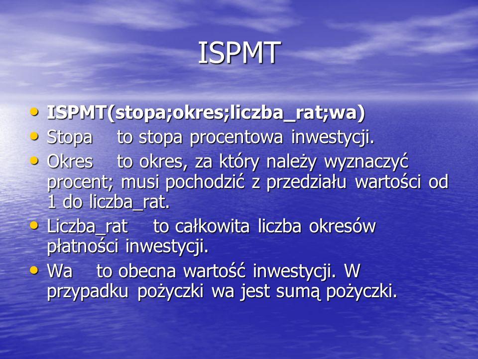 ISPMT ISPMT(stopa;okres;liczba_rat;wa) ISPMT(stopa;okres;liczba_rat;wa) Stopa to stopa procentowa inwestycji. Stopa to stopa procentowa inwestycji. Ok