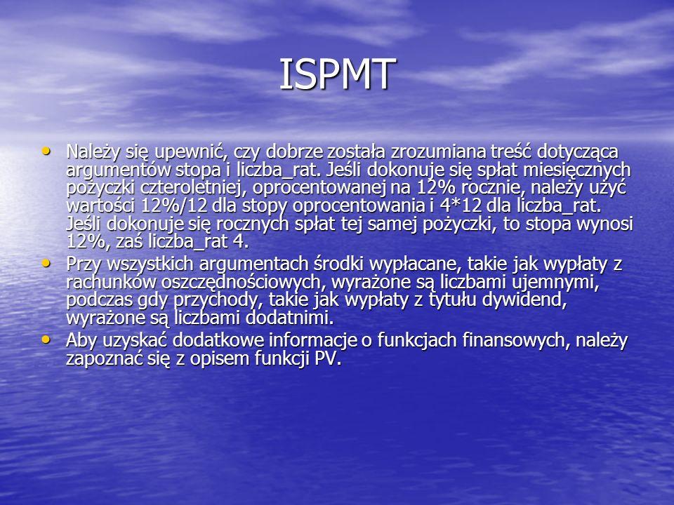 ISPMT Należy się upewnić, czy dobrze została zrozumiana treść dotycząca argumentów stopa i liczba_rat. Jeśli dokonuje się spłat miesięcznych pożyczki