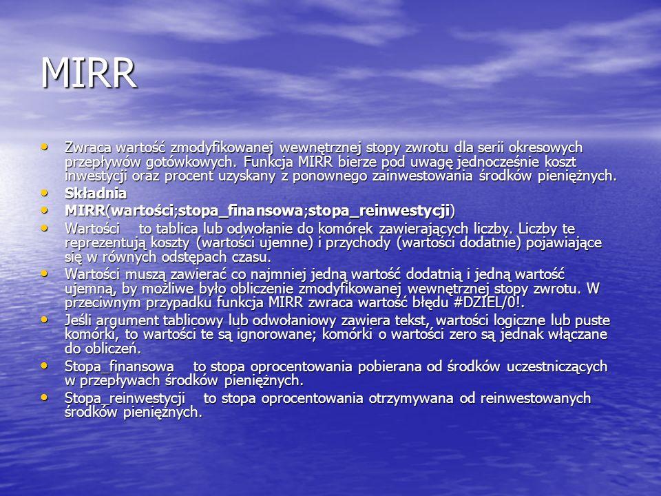 MIRR Zwraca wartość zmodyfikowanej wewnętrznej stopy zwrotu dla serii okresowych przepływów gotówkowych. Funkcja MIRR bierze pod uwagę jednocześnie ko