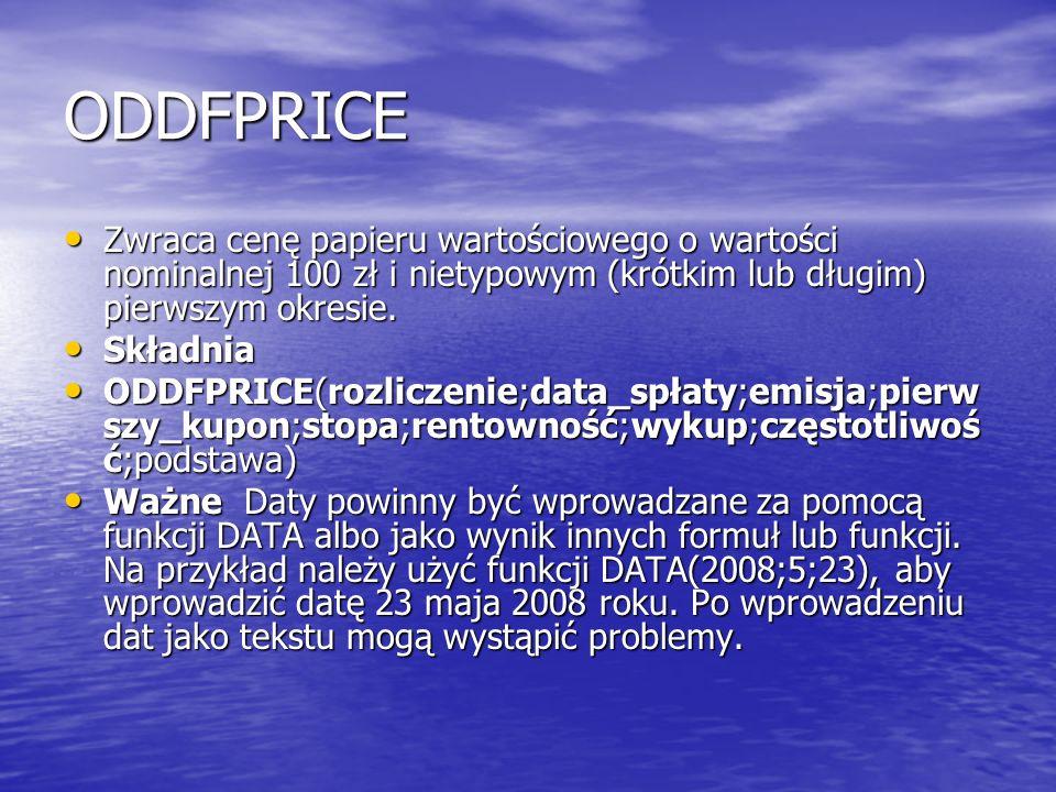 ODDFPRICE Zwraca cenę papieru wartościowego o wartości nominalnej 100 zł i nietypowym (krótkim lub długim) pierwszym okresie. Zwraca cenę papieru wart