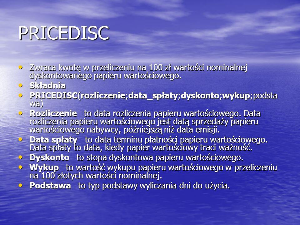 PRICEDISC Zwraca kwotę w przeliczeniu na 100 zł wartości nominalnej dyskontowanego papieru wartościowego. Zwraca kwotę w przeliczeniu na 100 zł wartoś