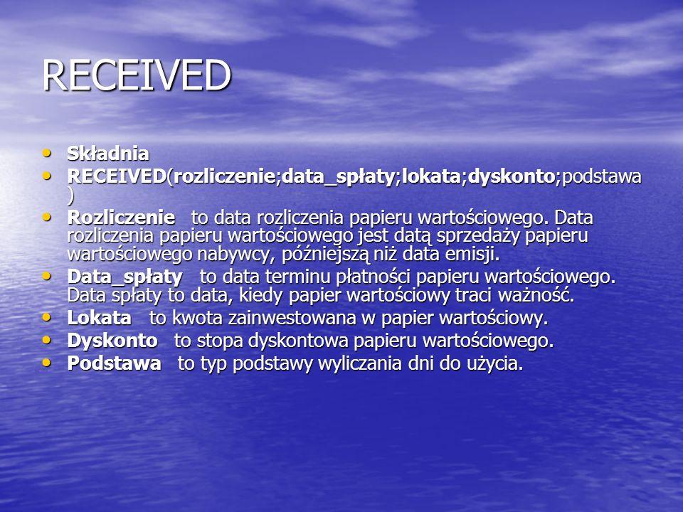 RECEIVED Składnia Składnia RECEIVED(rozliczenie;data_spłaty;lokata;dyskonto;podstawa ) RECEIVED(rozliczenie;data_spłaty;lokata;dyskonto;podstawa ) Roz