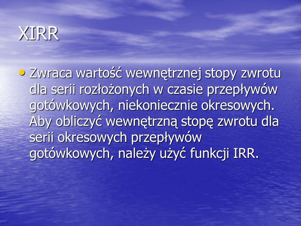 XIRR Zwraca wartość wewnętrznej stopy zwrotu dla serii rozłożonych w czasie przepływów gotówkowych, niekoniecznie okresowych. Aby obliczyć wewnętrzną