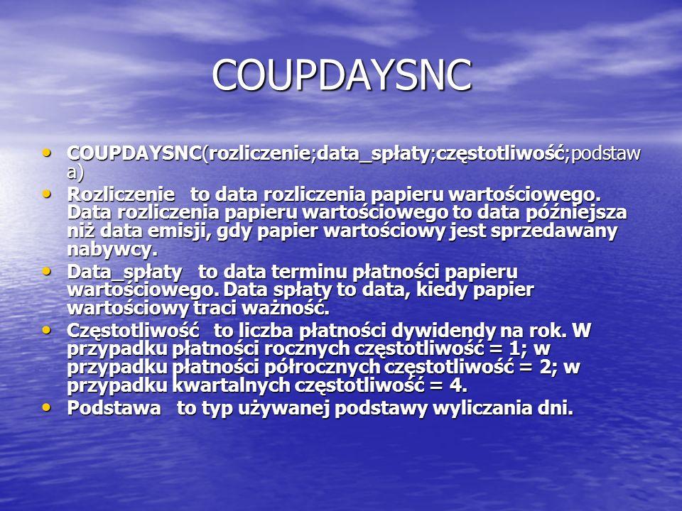 COUPDAYSNC COUPDAYSNC(rozliczenie;data_spłaty;częstotliwość;podstaw a) COUPDAYSNC(rozliczenie;data_spłaty;częstotliwość;podstaw a) Rozliczenie to data