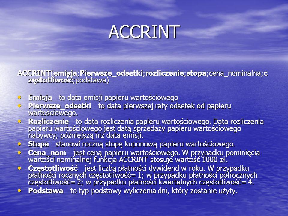 ACCRINT ACCRINT(emisja;Pierwsze_odsetki;rozliczenie;stopa;cena_nominalna;c zęstotliwość;podstawa) Emisja to data emisji papieru wartościowego Emisja t