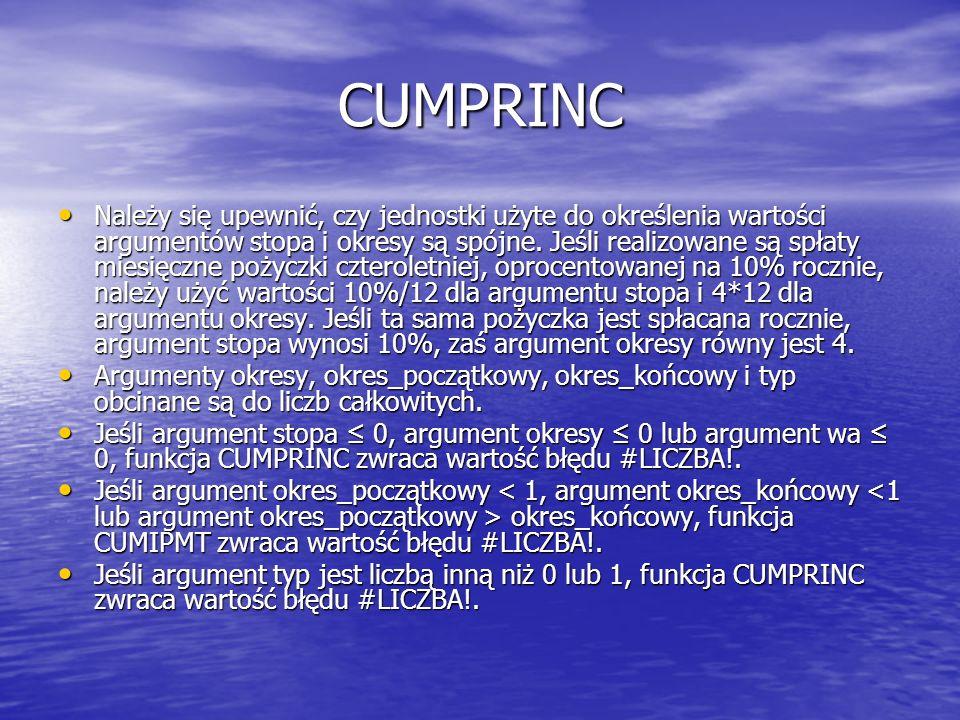 CUMPRINC Należy się upewnić, czy jednostki użyte do określenia wartości argumentów stopa i okresy są spójne. Jeśli realizowane są spłaty miesięczne po