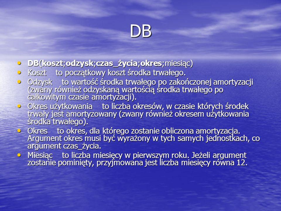 DB DB(koszt;odzysk;czas_życia;okres;miesiąc) DB(koszt;odzysk;czas_życia;okres;miesiąc) Koszt to początkowy koszt środka trwałego. Koszt to początkowy