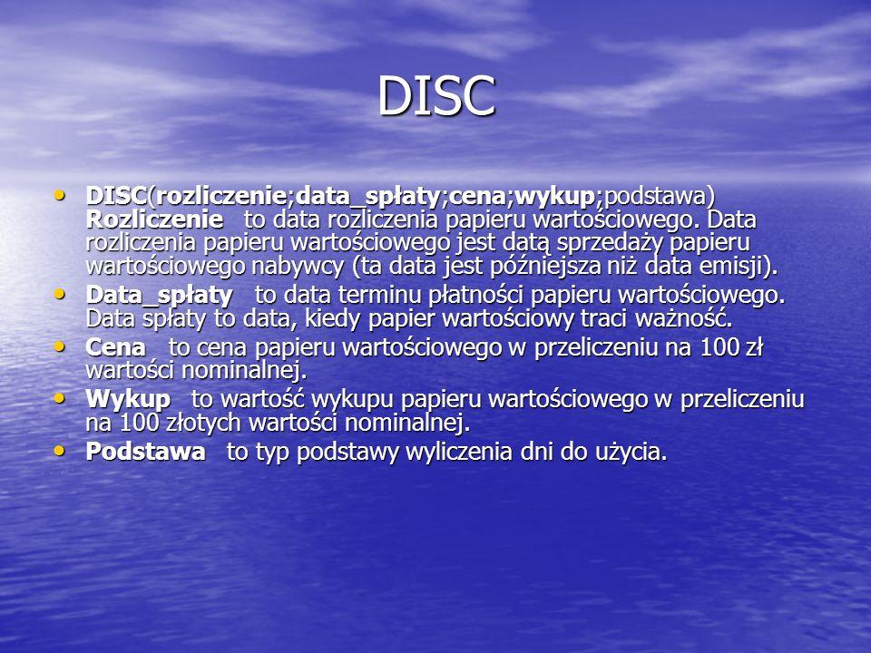 DISC DISC(rozliczenie;data_spłaty;cena;wykup;podstawa) Rozliczenie to data rozliczenia papieru wartościowego. Data rozliczenia papieru wartościowego j