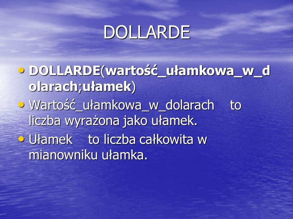 DOLLARDE DOLLARDE(wartość_ułamkowa_w_d olarach;ułamek) DOLLARDE(wartość_ułamkowa_w_d olarach;ułamek) Wartość_ułamkowa_w_dolarach to liczba wyrażona ja