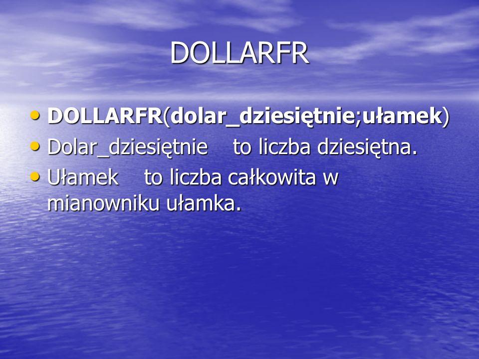 DOLLARFR DOLLARFR(dolar_dziesiętnie;ułamek) DOLLARFR(dolar_dziesiętnie;ułamek) Dolar_dziesiętnie to liczba dziesiętna. Dolar_dziesiętnie to liczba dzi