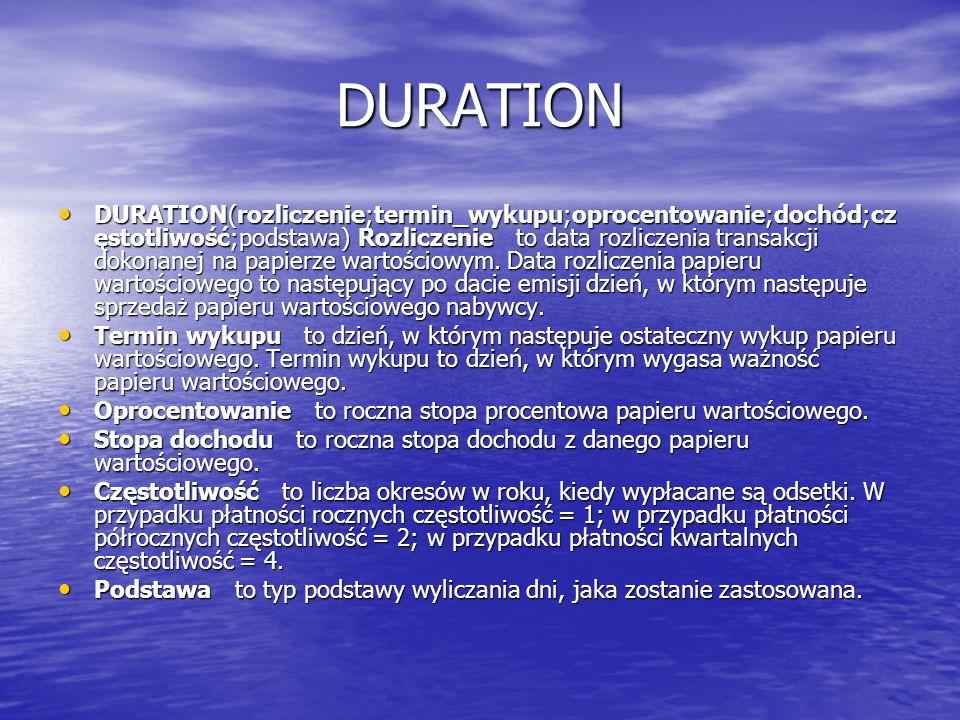 DURATION DURATION(rozliczenie;termin_wykupu;oprocentowanie;dochód;cz ęstotliwość;podstawa) Rozliczenie to data rozliczenia transakcji dokonanej na pap