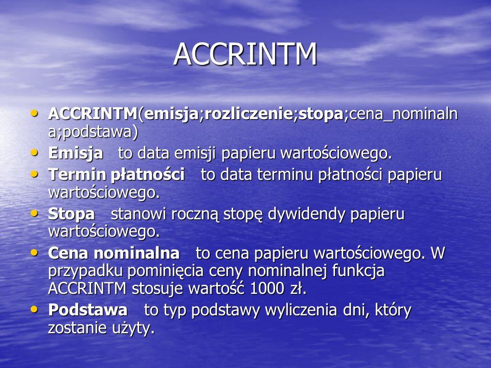 ACCRINTM ACCRINTM(emisja;rozliczenie;stopa;cena_nominaln a;podstawa) ACCRINTM(emisja;rozliczenie;stopa;cena_nominaln a;podstawa) Emisja to data emisji
