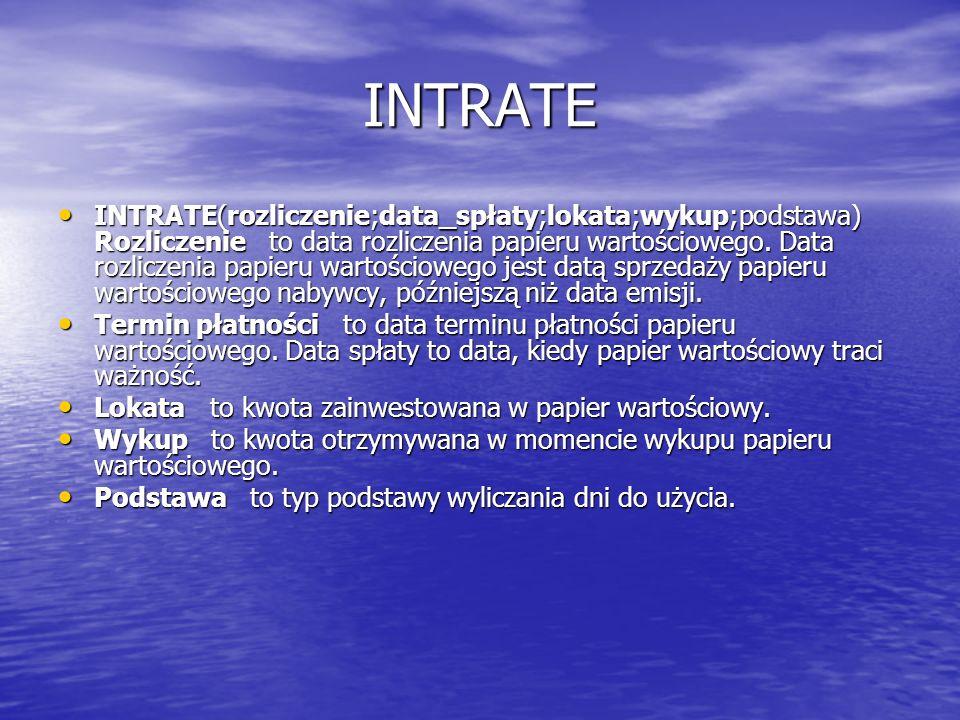 INTRATE INTRATE(rozliczenie;data_spłaty;lokata;wykup;podstawa) Rozliczenie to data rozliczenia papieru wartościowego. Data rozliczenia papieru wartośc