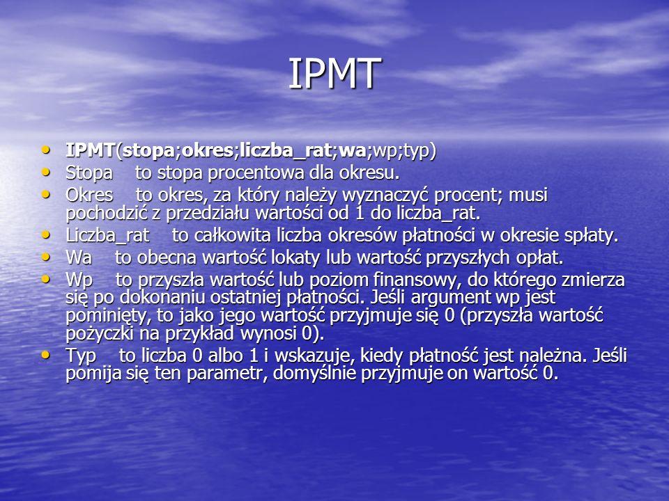 IPMT IPMT(stopa;okres;liczba_rat;wa;wp;typ) IPMT(stopa;okres;liczba_rat;wa;wp;typ) Stopa to stopa procentowa dla okresu. Stopa to stopa procentowa dla
