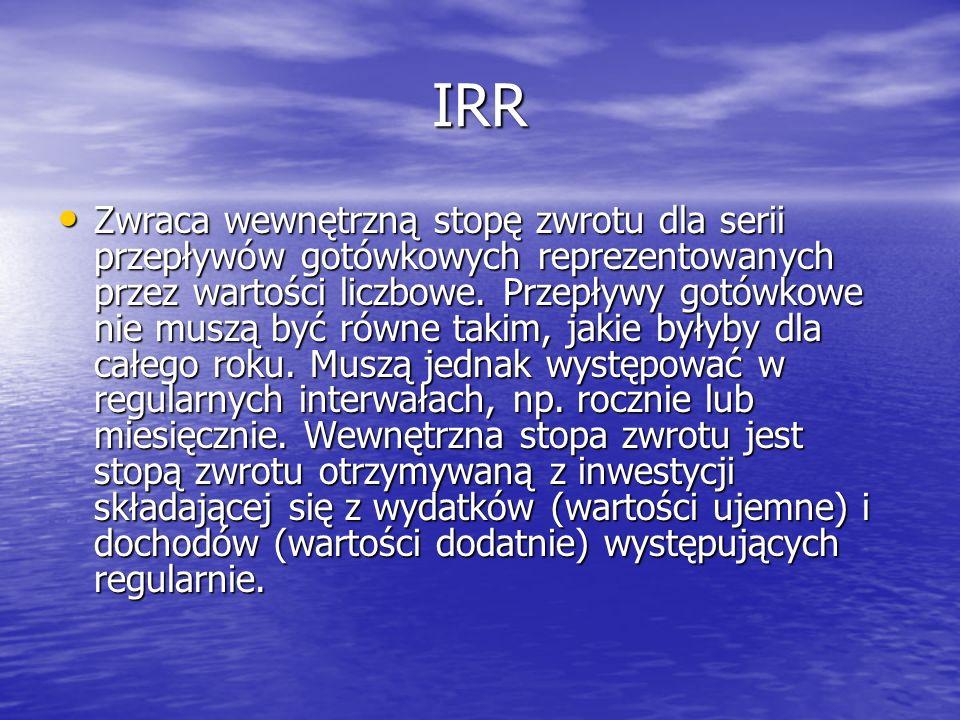 IRR Zwraca wewnętrzną stopę zwrotu dla serii przepływów gotówkowych reprezentowanych przez wartości liczbowe. Przepływy gotówkowe nie muszą być równe