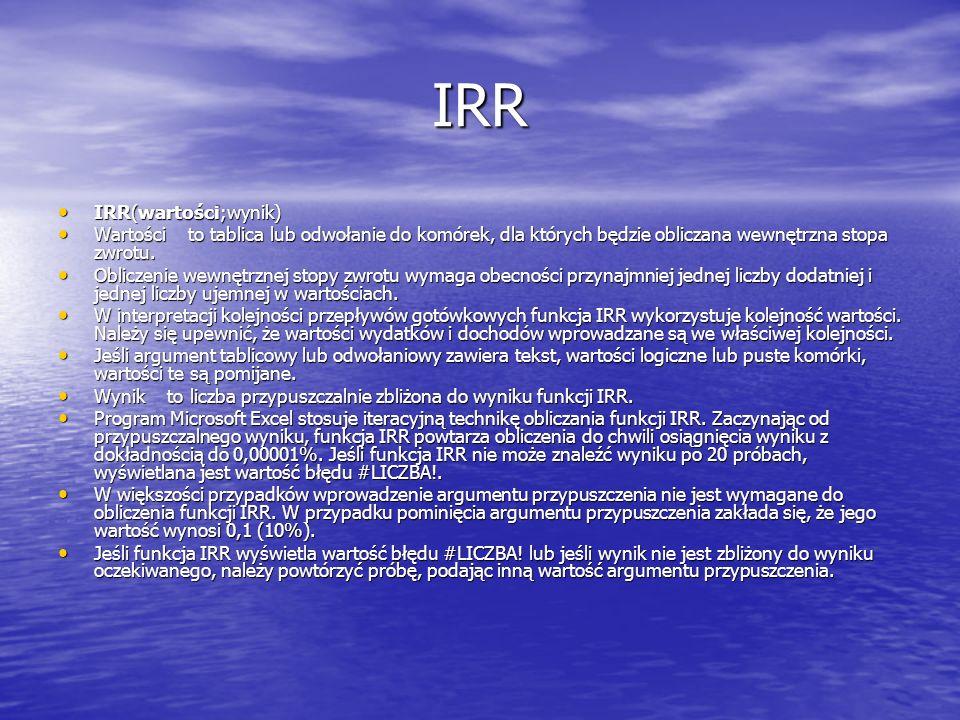 IRR IRR(wartości;wynik) IRR(wartości;wynik) Wartości to tablica lub odwołanie do komórek, dla których będzie obliczana wewnętrzna stopa zwrotu. Wartoś