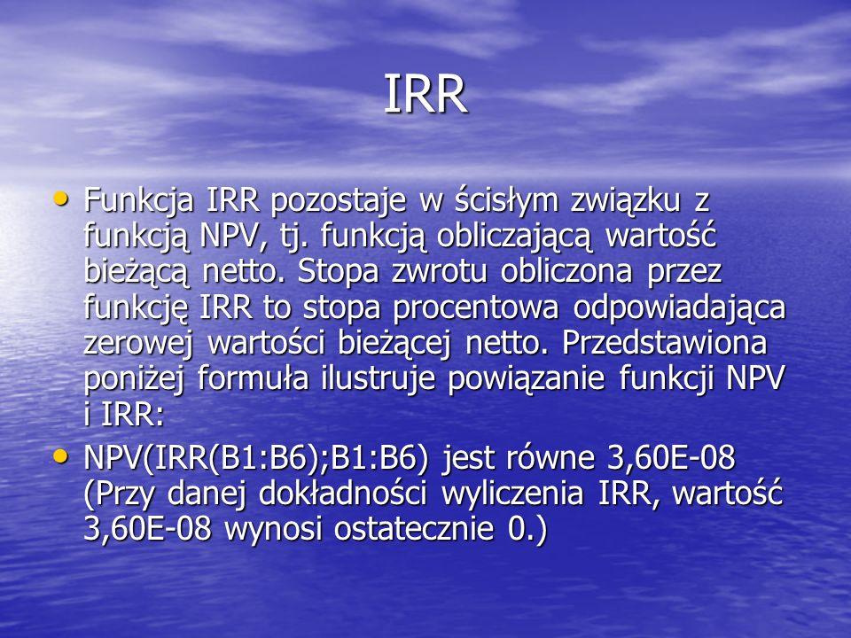 IRR Funkcja IRR pozostaje w ścisłym związku z funkcją NPV, tj. funkcją obliczającą wartość bieżącą netto. Stopa zwrotu obliczona przez funkcję IRR to