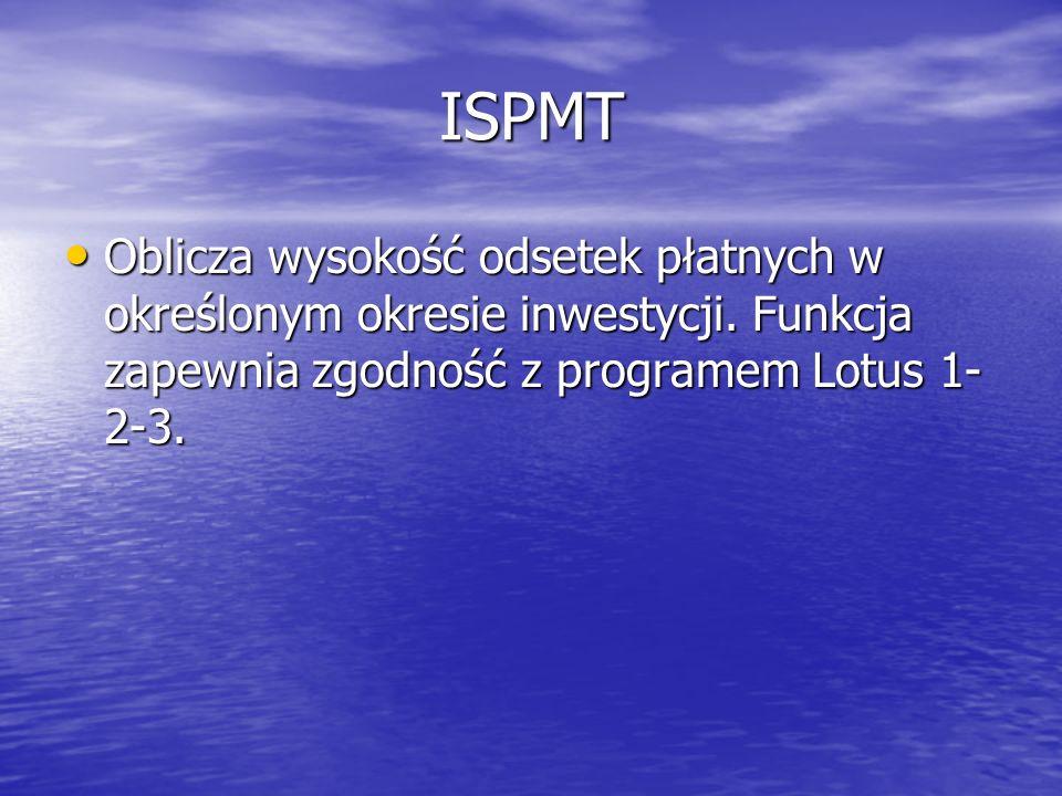 ISPMT Oblicza wysokość odsetek płatnych w określonym okresie inwestycji. Funkcja zapewnia zgodność z programem Lotus 1- 2-3. Oblicza wysokość odsetek