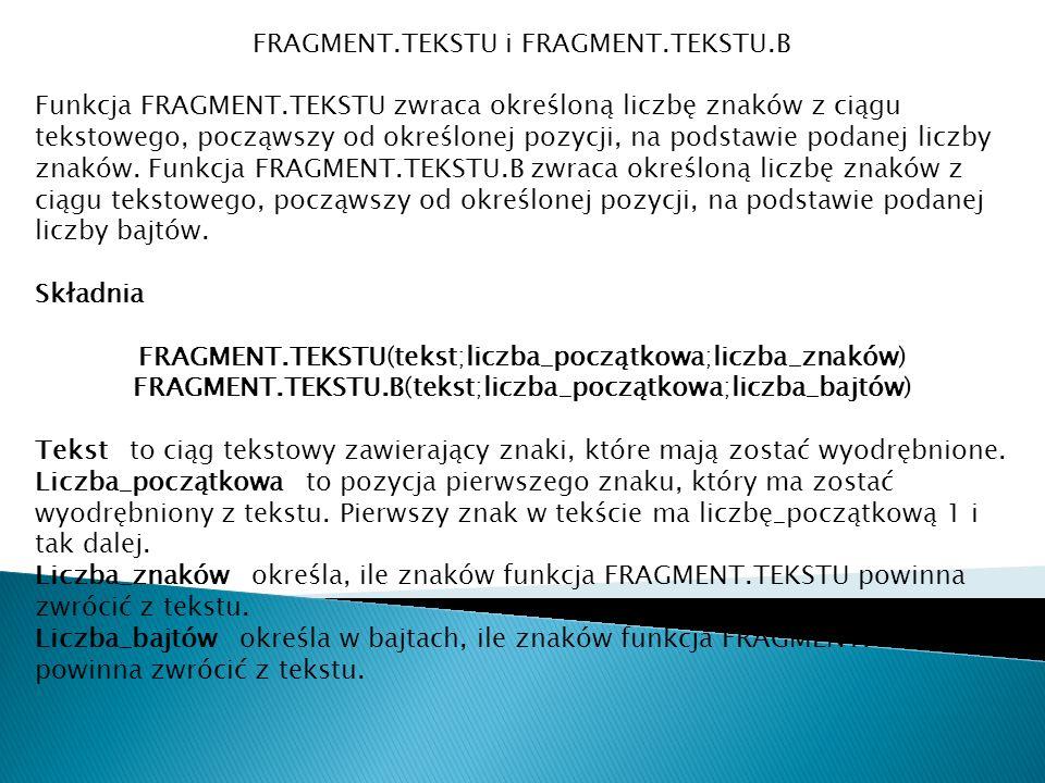 FRAGMENT.TEKSTU i FRAGMENT.TEKSTU.B Funkcja FRAGMENT.TEKSTU zwraca określoną liczbę znaków z ciągu tekstowego, począwszy od określonej pozycji, na pod